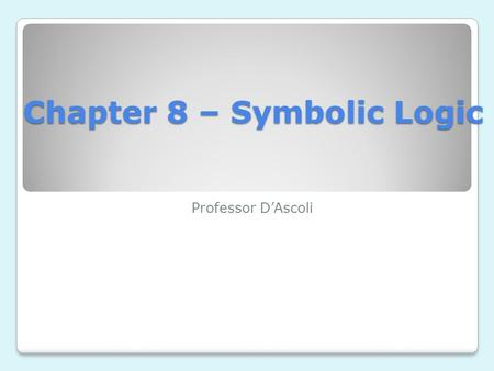 Chapter 8 – Symbolic Logic Professor D'Ascoli. Symbolic Logic Because the appraisal of arguments is made difficult by the peculiarities of natural language,