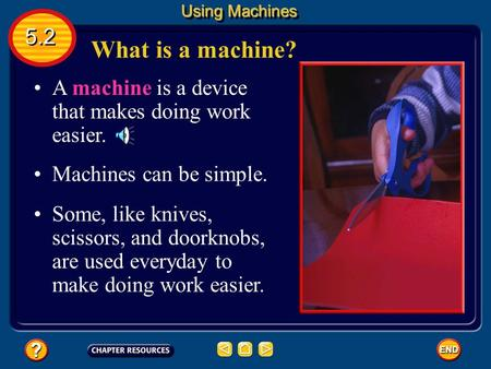What is a machine? A machine is a device that makes doing work easier. Machines can be simple. Some, like knives, scissors, and doorknobs, are used everyday.
