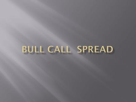 Bull Call Spread Strategy Name: BULL CALL SPREAD Direction: Bullish Max. Risk: Capped Type: Capital Gain Volatility: N/A Max. Reward: Capped Proficiency: