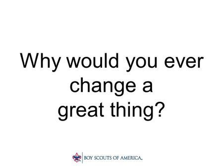 Why would you ever change a great thing?. To make it better!
