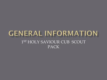 1 ST HOLY SAVIOUR CUB SCOUT PACK  Robert Baden Powell -soldier  Taught troop to track, camp, take care of self  Called soldiers scouts  started scouting.