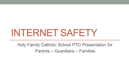 INTERNET SAFETY Holy Family Catholic School PTO Presentation for Parents – Guardians – Families.