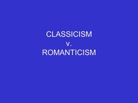 CLASSICISM v. ROMANTICISM. CLASSICISM Fueled by Enlightenment's belief in rationality, order, and restraint Intellectual outgrowth of the scientific revolution.