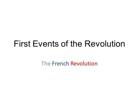 First Events of the Revolution The French Revolution.