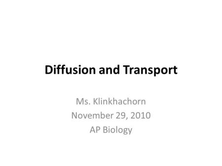 Diffusion and Transport Ms. Klinkhachorn November 29, 2010 AP Biology.