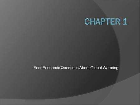 Four Economic Questions About Global Warming. The Four Economic Questions 1. How Much Pollution is too Much? 2. Is Government Up to the Job? 3. How Can.