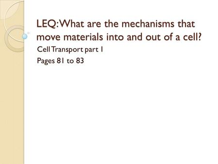 LEQ: What are the mechanisms that move materials into and out of a cell? Cell Transport part 1 Pages 81 to 83.
