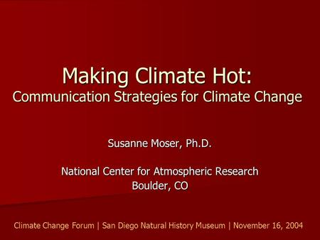 Making Climate Hot: Communication Strategies for Climate Change Susanne Moser, Ph.D. National Center for Atmospheric Research Boulder, CO Climate Change.