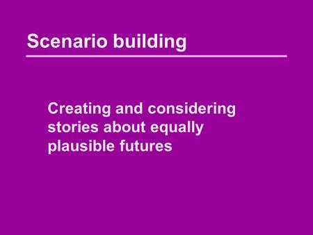 Scenario building Creating and considering stories about equally plausible futures.