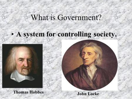 What is Government? A system for controlling society. Thomas Hobbes John Locke.