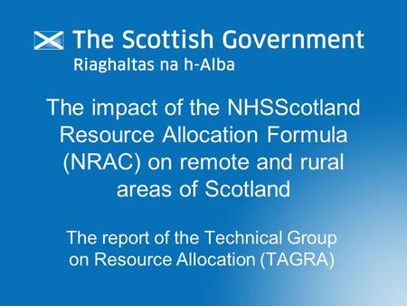 The impact of the NHSScotland Resource Allocation Formula (NRAC) on remote and rural areas of Scotland The report of the Technical Group on Resource Allocation.