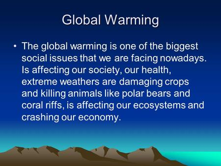 Global Warming The global warming is one of the biggest social issues that we are facing nowadays. Is affecting our society, our health, extreme weathers.