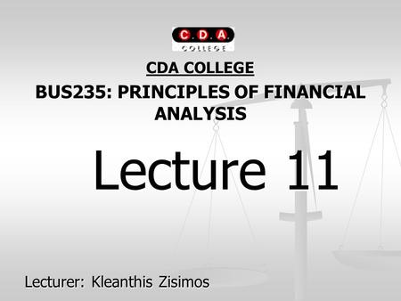 CDA COLLEGE BUS235: PRINCIPLES OF FINANCIAL ANALYSIS Lecture 11 Lecture 11 Lecturer: Kleanthis Zisimos.