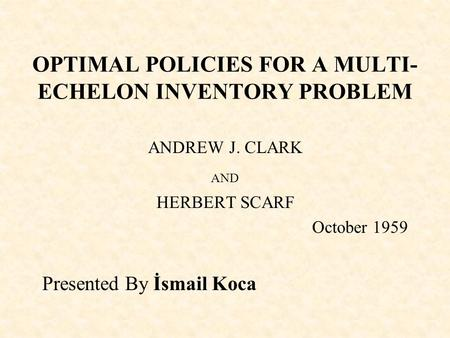 OPTIMAL POLICIES FOR A MULTI- ECHELON INVENTORY PROBLEM ANDREW J. CLARK AND HERBERT SCARF October 1959 Presented By İsmail Koca.