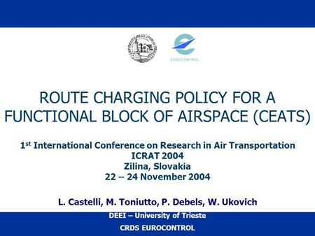 ROUTE CHARGING POLICY FOR A FUNCTIONAL BLOCK OF AIRSPACE (CEATS) 1 st International Conference on Research in Air Transportation ICRAT 2004 Zilina, Slovakia.