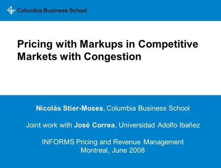 Pricing with Markups in Competitive Markets with Congestion Nicolás Stier-Moses, Columbia Business School Joint work with José Correa, Universidad Adolfo.