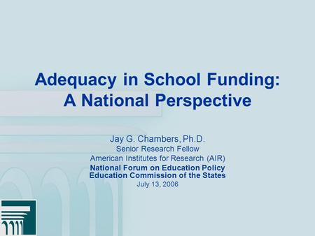 1 Adequacy in School Funding: A National Perspective Jay G. Chambers, Ph.D. Senior Research Fellow American Institutes for Research (AIR) National Forum.