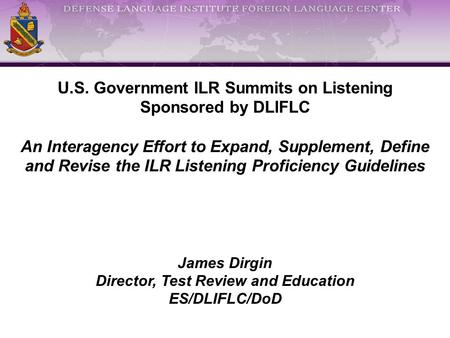 U.S. Government ILR Summits on Listening Sponsored by DLIFLC An Interagency Effort to Expand, Supplement, Define and Revise the ILR Listening Proficiency.