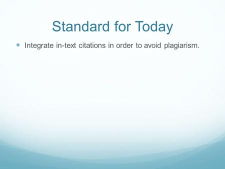 Standard for Today Integrate in-text citations in order to avoid plagiarism.