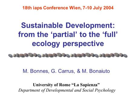 Sustainable Development: from the 'partial' to the 'full' ecology perspective M. Bonnes, G. Carrus, & M. Bonaiuto 18th iaps Conference Wien, 7-10 July.