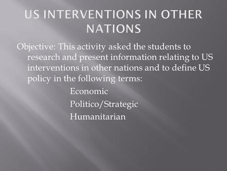 Objective: This activity asked the students to research and present information relating to US interventions in other nations and to define US policy in.