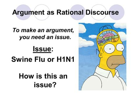 Argument as Rational Discourse To make an argument, you need an issue. Issue: Swine Flu or H1N1 How is this an issue?
