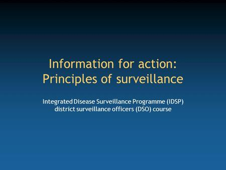 Information for action: Principles of surveillance Integrated Disease Surveillance Programme (IDSP) district surveillance officers (DSO) course.