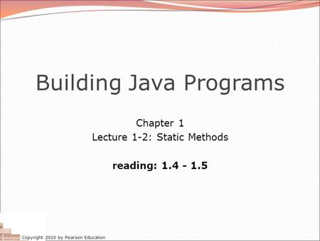 Copyright 2010 by Pearson Education Building Java Programs Chapter 1 Lecture 1-2: Static Methods reading: 1.4 - 1.5.
