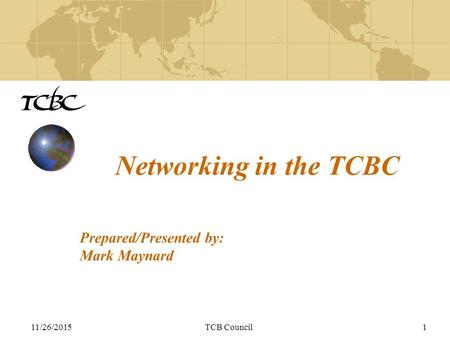 11/26/2015TCB Council1 Networking in the TCBC Prepared/Presented by: Mark Maynard.