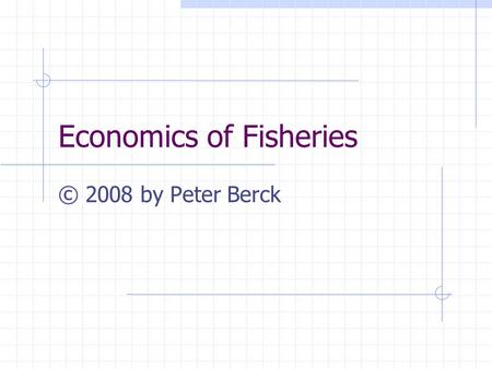 Economics of Fisheries © 2008 by Peter Berck. Economic Issues in Fisheries Present value maximizing fishing rules The open access outcome Regulation by.