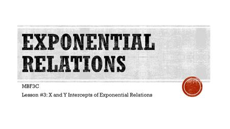 MBF3C Lesson #3: X and Y Intercepts of Exponential Relations.