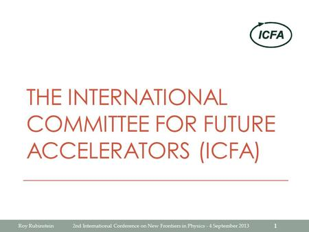 THE INTERNATIONAL COMMITTEE FOR FUTURE ACCELERATORS (ICFA) Roy Rubinstein2nd International Conference on New Frontiers in Physics - 4 September 2013 1.
