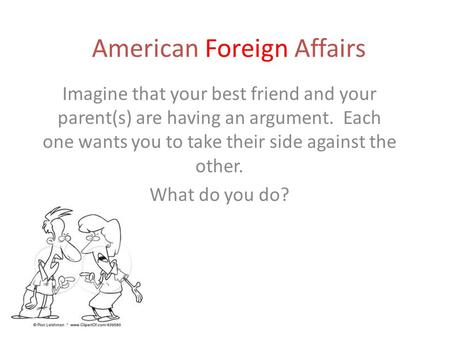 American Foreign Affairs Imagine that your best friend and your parent(s) are having an argument. Each one wants you to take their side against the other.