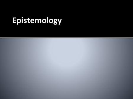 Epistemology. Epistemology – Study of Knowledge ❏ How do you know when you know something to be true?
