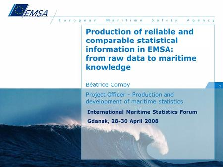 1 Production of reliable and comparable statistical information in EMSA: from raw data to maritime knowledge Béatrice Comby Project Officer - Production.