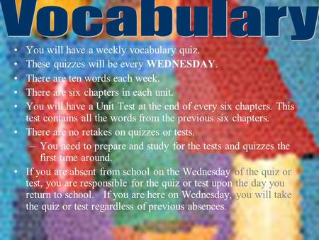 You will have a weekly vocabulary quiz. These quizzes will be every WEDNESDAY. There are ten words each week. There are six chapters in each unit. You.