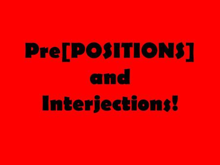 Pre[POSITIONS] and Interjections!. Prepo-what? Much like the name implies, prepositions tell the ________________or _______________of something related.