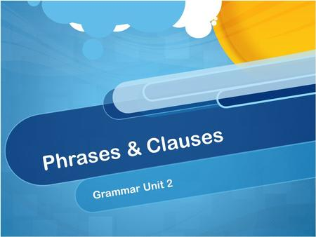 Phrases & Clauses Grammar Unit 2. Phrase vs. Clause Clause = group of words that has a subject and a verb The world's smallest dog is a Chihuahua. Phrase.