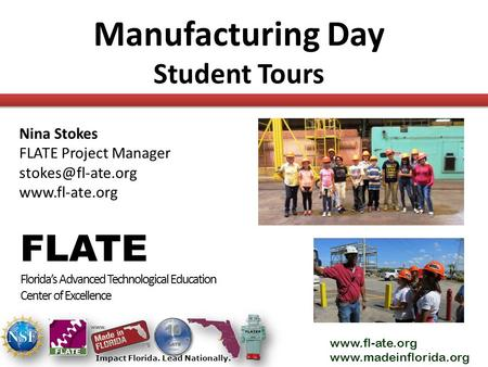 Www.fl-ate.org www.madeinflorida.org Impact Florida. Lead Nationally. Manufacturing Day Student Tours FLATE Florida's Advanced Technological Education.