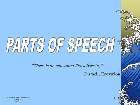 Created by José J. Gonzalez, Jr. Spring 2002 STCC 1 There is no education like adversity. Disraeli, Endymion.