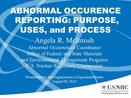 ABNORMAL OCCURENCE REPORTING: PURPOSE, USES, and PROCESS Angela R. McIntosh Abnormal Occurrences Coordinator Office of Federal and State Materials and.