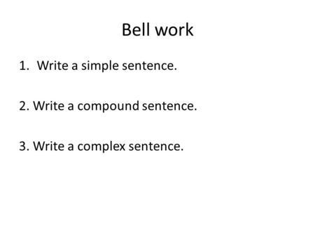 Bell work Write a simple sentence. 2. Write a compound sentence.