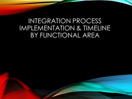 INTEGRATION PROCESS IMPLEMENTATION & TIMELINE BY FUNCTIONAL AREA.