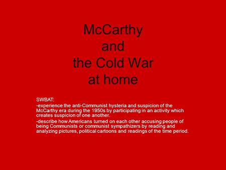 McCarthy and the Cold War at home SWBAT: -experience the anti-Communist hysteria and suspicion of the McCarthy era during the 1950s by participating in.