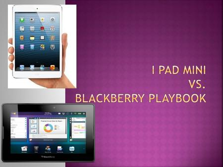 I pad miniBlackberry Playbook  Internet: needs wifi  Camera:5 megapixels  Size:7.9 inch display, 7.2 mm  Price:16gb=$329.00, 32gb=$429.00, 64gb=$529.00.