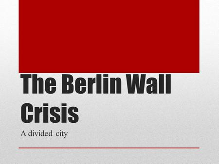 The Berlin Wall Crisis A divided city. Germany divided: West Berlin in the East!