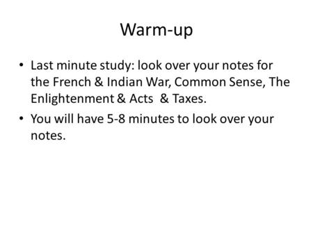 Warm-up Last minute study: look over your notes for the French & Indian War, Common Sense, The Enlightenment & Acts & Taxes. You will have 5-8 minutes.
