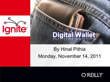 By Hinal Pithia Monday, November 14, 2011. Overview The traditional wallet The digital wallet –How it works –Technology –Payment Models –The players –Considerations.