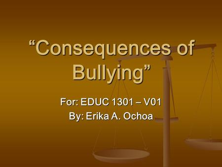 """Consequences of Bullying"" For: EDUC 1301 – V01 By: Erika A. Ochoa."