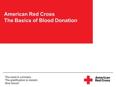 The need is constant. The gratification is instant. Give blood. TM American Red Cross The Basics of Blood Donation.